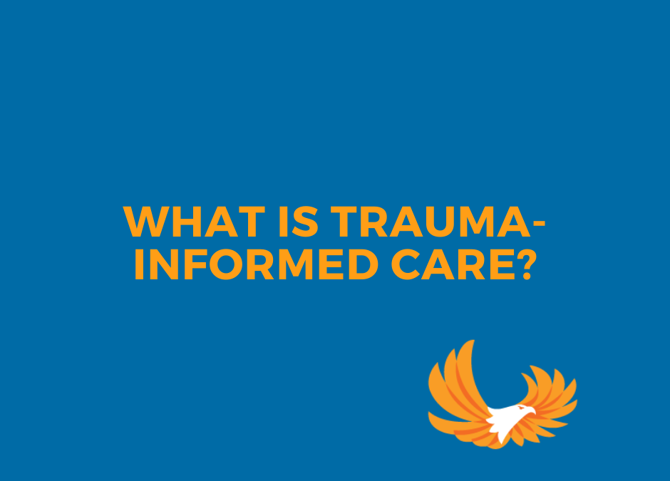 WHAT IS TRAUMA-INFORMED CARE?
